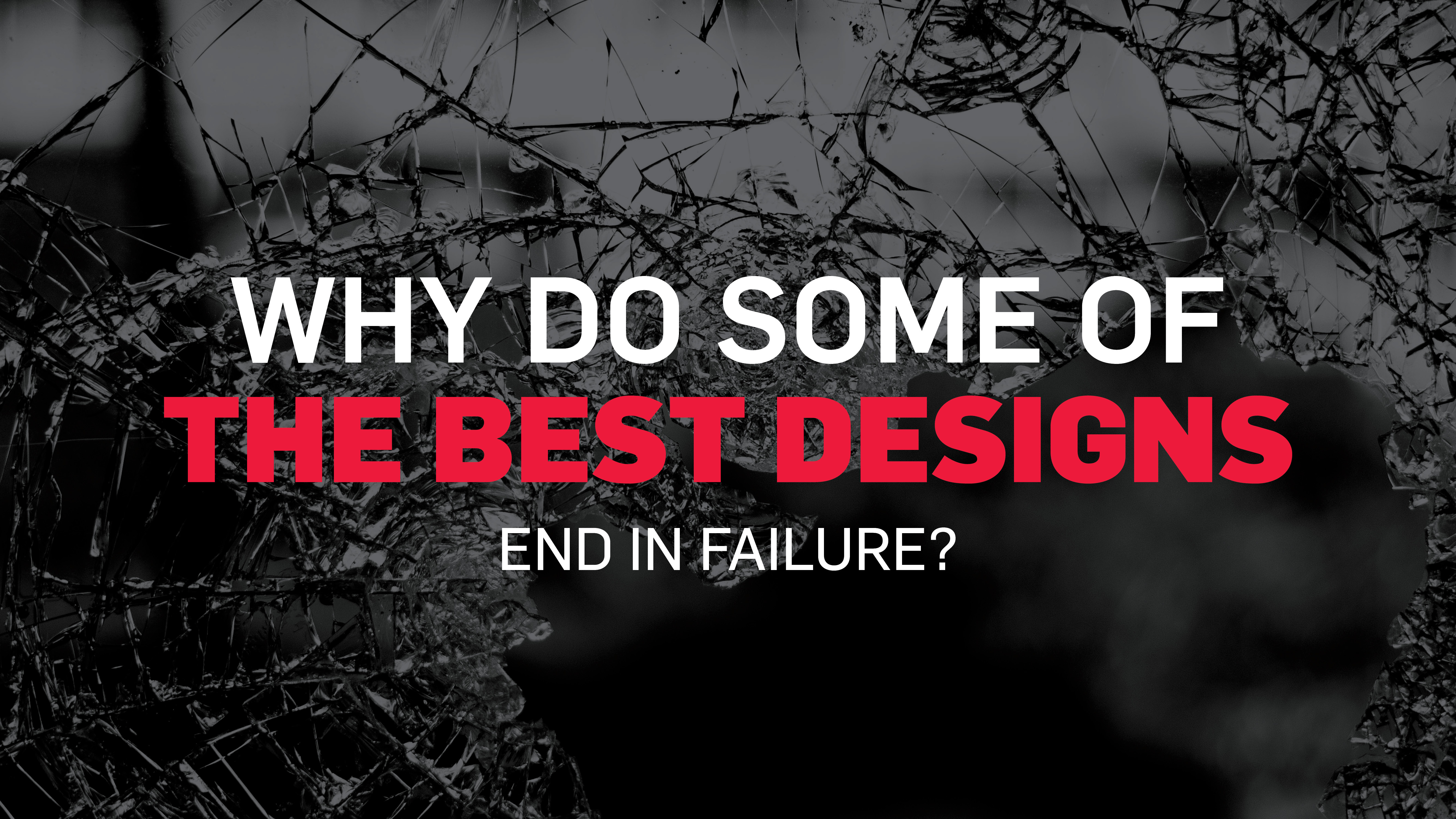 Why do some of the best designs end in failure?